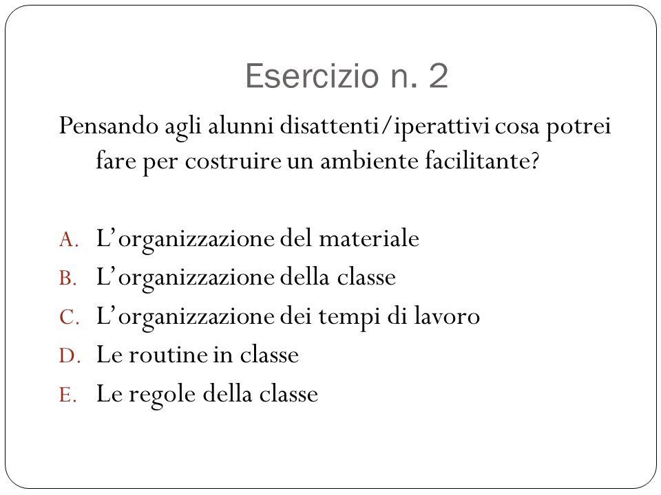 Esercizio n. 2 Pensando agli alunni disattenti/iperattivi cosa potrei fare per costruire un ambiente facilitante? A. L'organizzazione del materiale B.