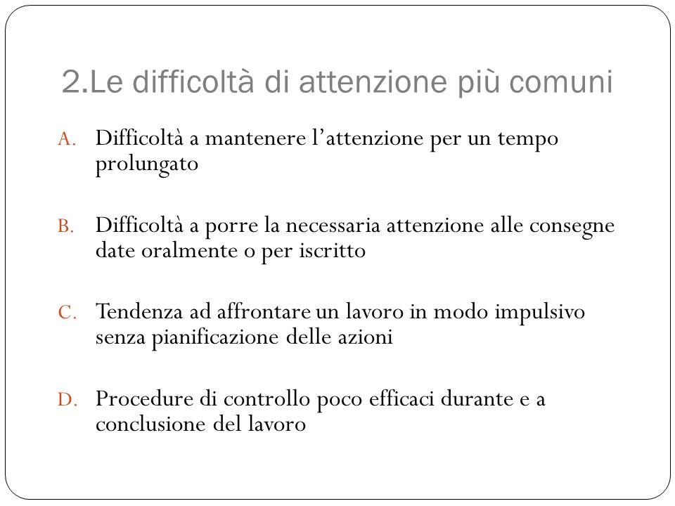 2.Le difficoltà di attenzione più comuni A. Difficoltà a mantenere l'attenzione per un tempo prolungato B. Difficoltà a porre la necessaria attenzione