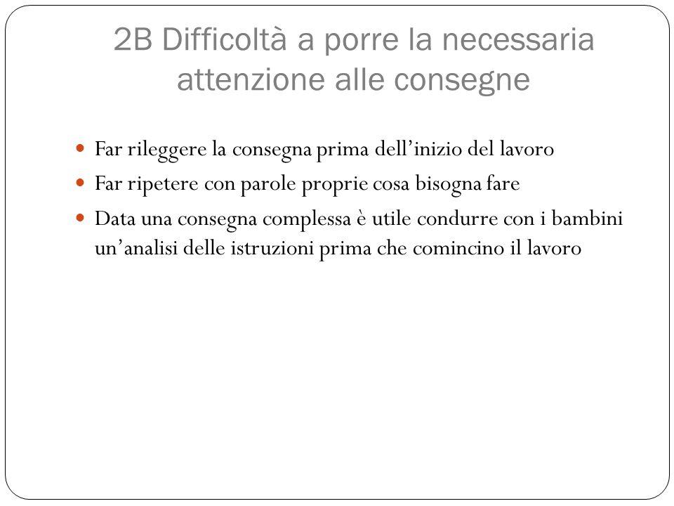 2B Difficoltà a porre la necessaria attenzione alle consegne Far rileggere la consegna prima dell'inizio del lavoro Far ripetere con parole proprie co