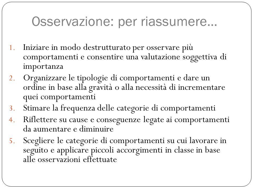 Osservazione: per riassumere... 1. Iniziare in modo destrutturato per osservare più comportamenti e consentire una valutazione soggettiva di importanz