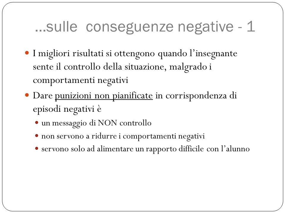 …sulle conseguenze negative - 1 I migliori risultati si ottengono quando l'insegnante sente il controllo della situazione, malgrado i comportamenti ne