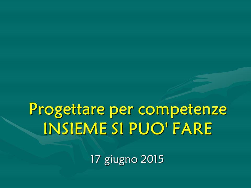 Progettare per competenze INSIEME SI PUO' FARE 17 giugno 2015
