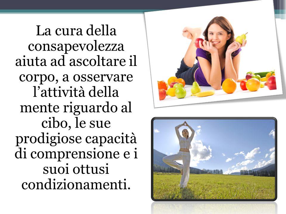 La cura della consapevolezza aiuta ad ascoltare il corpo, a osservare l'attività della mente riguardo al cibo, le sue prodigiose capacità di comprensione e i suoi ottusi condizionamenti.