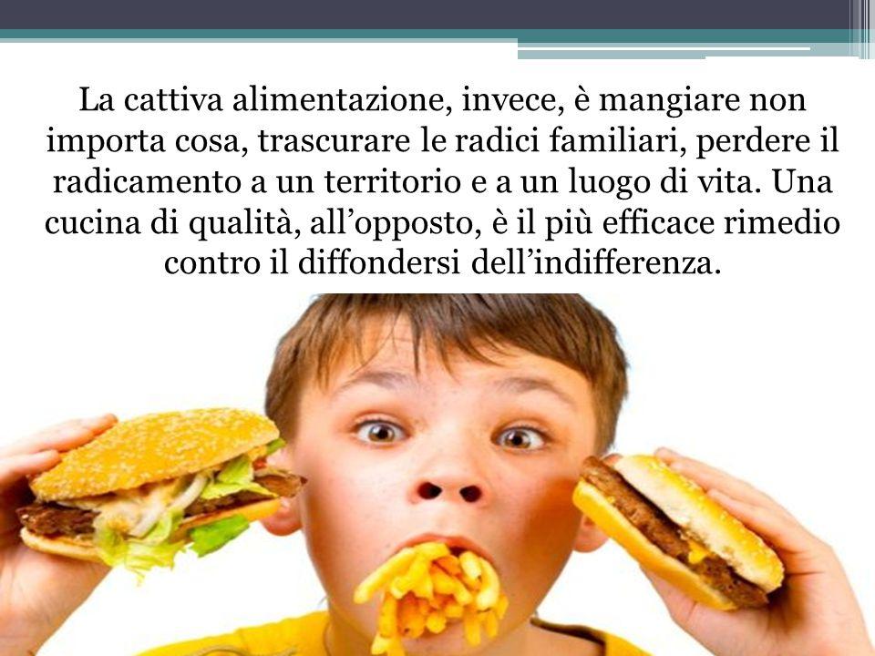 La cattiva alimentazione, invece, è mangiare non importa cosa, trascurare le radici familiari, perdere il radicamento a un territorio e a un luogo di vita.