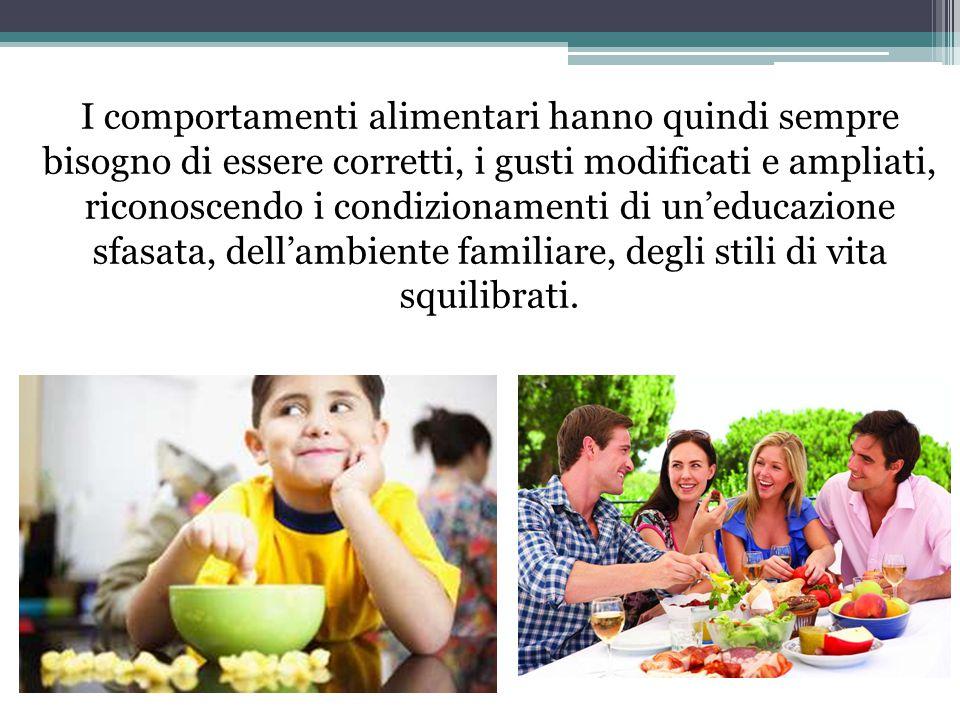 I comportamenti alimentari hanno quindi sempre bisogno di essere corretti, i gusti modificati e ampliati, riconoscendo i condizionamenti di un'educazione sfasata, dell'ambiente familiare, degli stili di vita squilibrati.