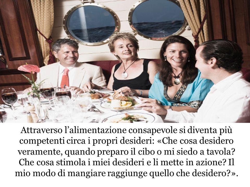 Attraverso l'alimentazione consapevole si diventa più competenti circa i propri desideri: «Che cosa desidero veramente, quando preparo il cibo o mi siedo a tavola.