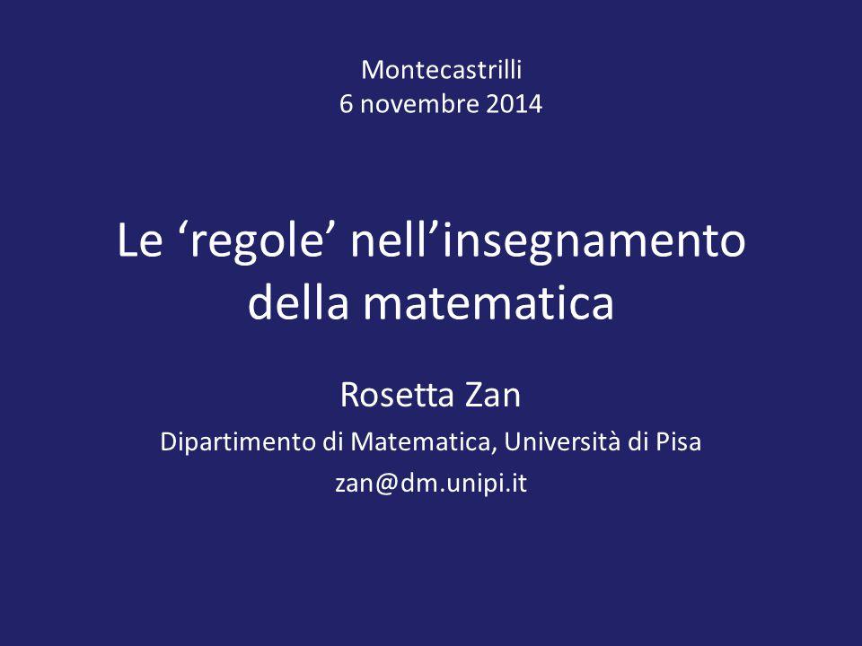 Le 'regole' nell'insegnamento della matematica Rosetta Zan Dipartimento di Matematica, Università di Pisa zan@dm.unipi.it Montecastrilli 6 novembre 2014