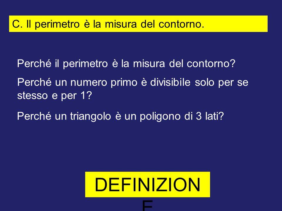 C. Il perimetro è la misura del contorno. Perché il perimetro è la misura del contorno? DEFINIZION E Perché un numero primo è divisibile solo per se s