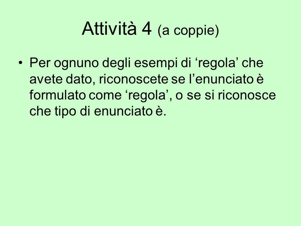 Attività 4 (a coppie) Per ognuno degli esempi di 'regola' che avete dato, riconoscete se l'enunciato è formulato come 'regola', o se si riconosce che tipo di enunciato è.