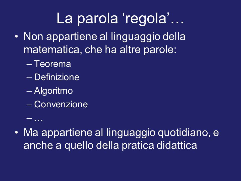 La parola 'regola'… Non appartiene al linguaggio della matematica, che ha altre parole: –Teorema –Definizione –Algoritmo –Convenzione –…–… Ma appartiene al linguaggio quotidiano, e anche a quello della pratica didattica