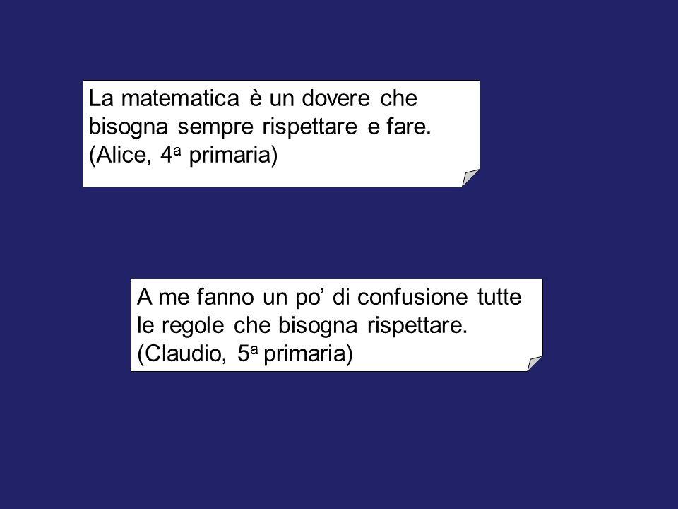 La matematica è un dovere che bisogna sempre rispettare e fare. (Alice, 4 a primaria) A me fanno un po' di confusione tutte le regole che bisogna risp