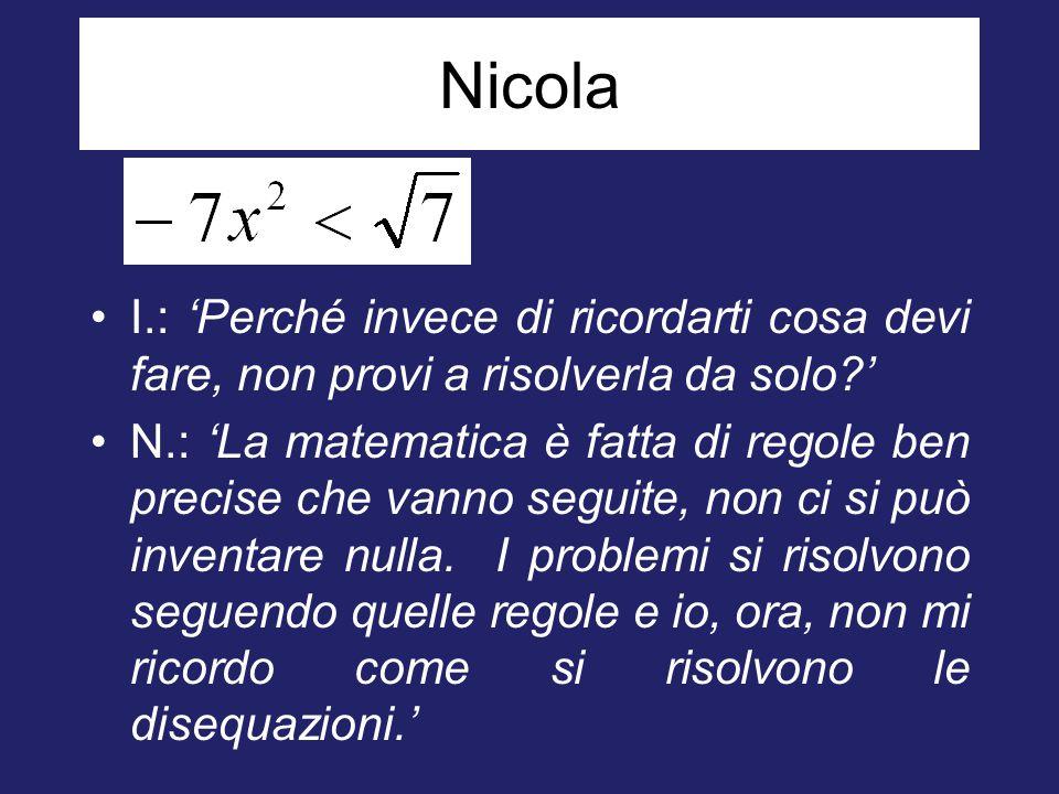Nicola I.: 'Perché invece di ricordarti cosa devi fare, non provi a risolverla da solo ' N.: 'La matematica è fatta di regole ben precise che vanno seguite, non ci si può inventare nulla.