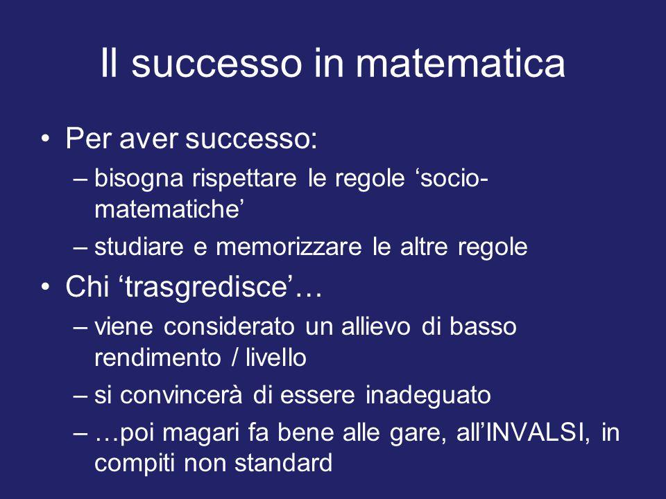 Il successo in matematica Per aver successo: –bisogna rispettare le regole 'socio- matematiche' –studiare e memorizzare le altre regole Chi 'trasgredisce'… –viene considerato un allievo di basso rendimento / livello –si convincerà di essere inadeguato –…poi magari fa bene alle gare, all'INVALSI, in compiti non standard