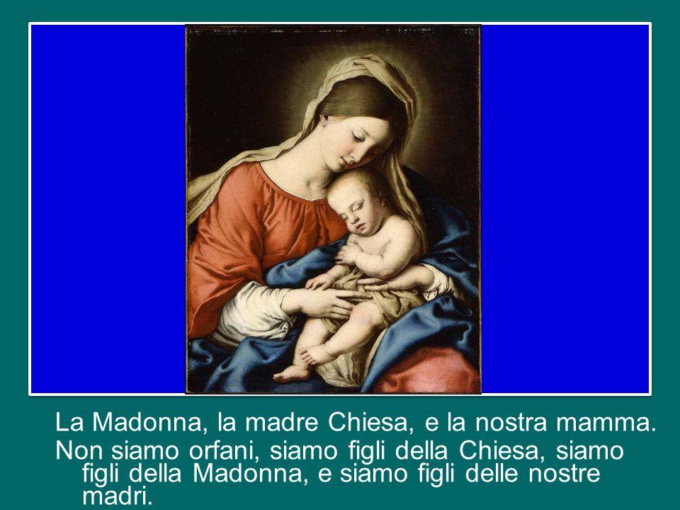 Senza le madri, non solo non ci sarebbero nuovi fedeli, ma la fede perderebbe buona parte del suo calore semplice e profondo.