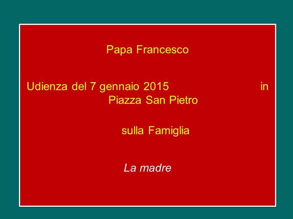 Papa Francesco Udienza del 7 gennaio 2015 in Piazza San Pietro sulla Famiglia La madre Papa Francesco Udienza del 7 gennaio 2015 in Piazza San Pietro sulla Famiglia La madre