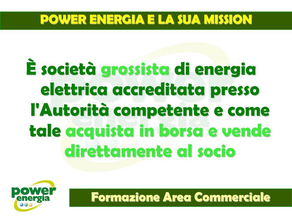 POWER ENERGIA E LA SUA MISSION Formazione Area Commerciale È società grossista di energia elettrica accreditata presso l'Autorità competente e come ta