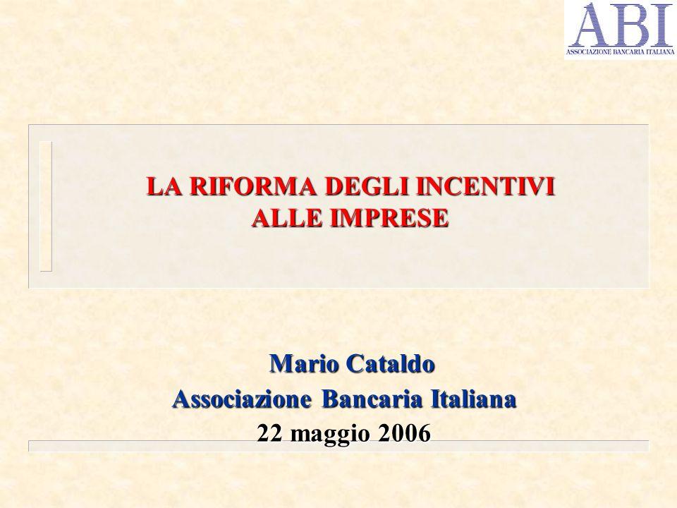 Mario Cataldo Mario Cataldo Associazione Bancaria Italiana 22 maggio 2006 LA RIFORMA DEGLI INCENTIVI ALLE IMPRESE