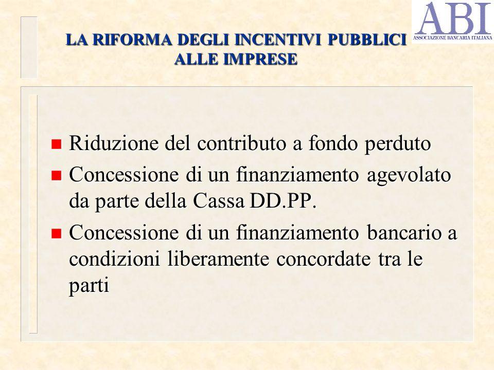 LA RIFORMA DEGLI INCENTIVI PUBBLICI ALLE IMPRESE n Riduzione del contributo a fondo perduto n Concessione di un finanziamento agevolato da parte della Cassa DD.PP.