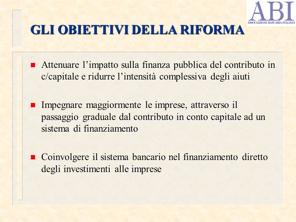 GLI OBIETTIVI DELLA RIFORMA n Attenuare l'impatto sulla finanza pubblica del contributo in c/capitale e ridurre l'intensità complessiva degli aiuti n