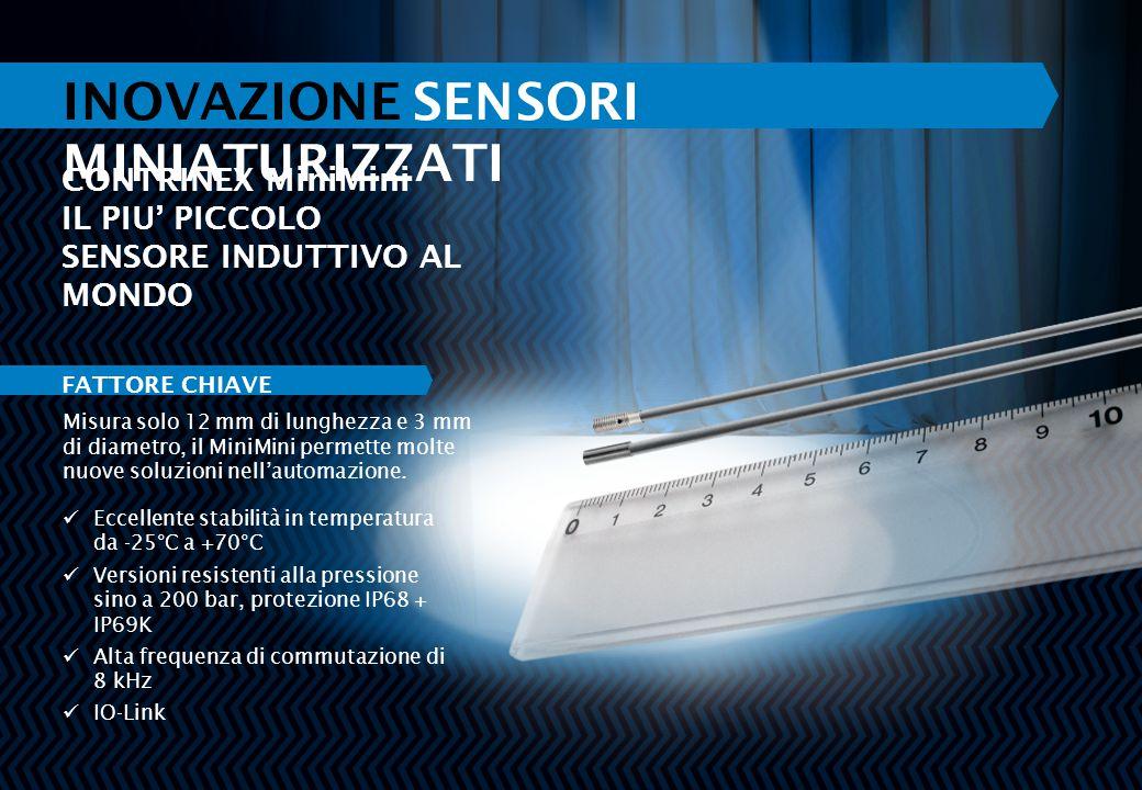 INOVAZIONE SENSORI MINIATURIZZATI CONTRINEX MiniMini IL PIU' PICCOLO SENSORE INDUTTIVO AL MONDO Eccellente stabilità in temperatura da -25°C a +70°C Versioni resistenti alla pressione sino a 200 bar, protezione IP68 + IP69K Alta frequenza di commutazione di 8 kHz IO-Link Misura solo 12 mm di lunghezza e 3 mm di diametro, il MiniMini permette molte nuove soluzioni nell'automazione.