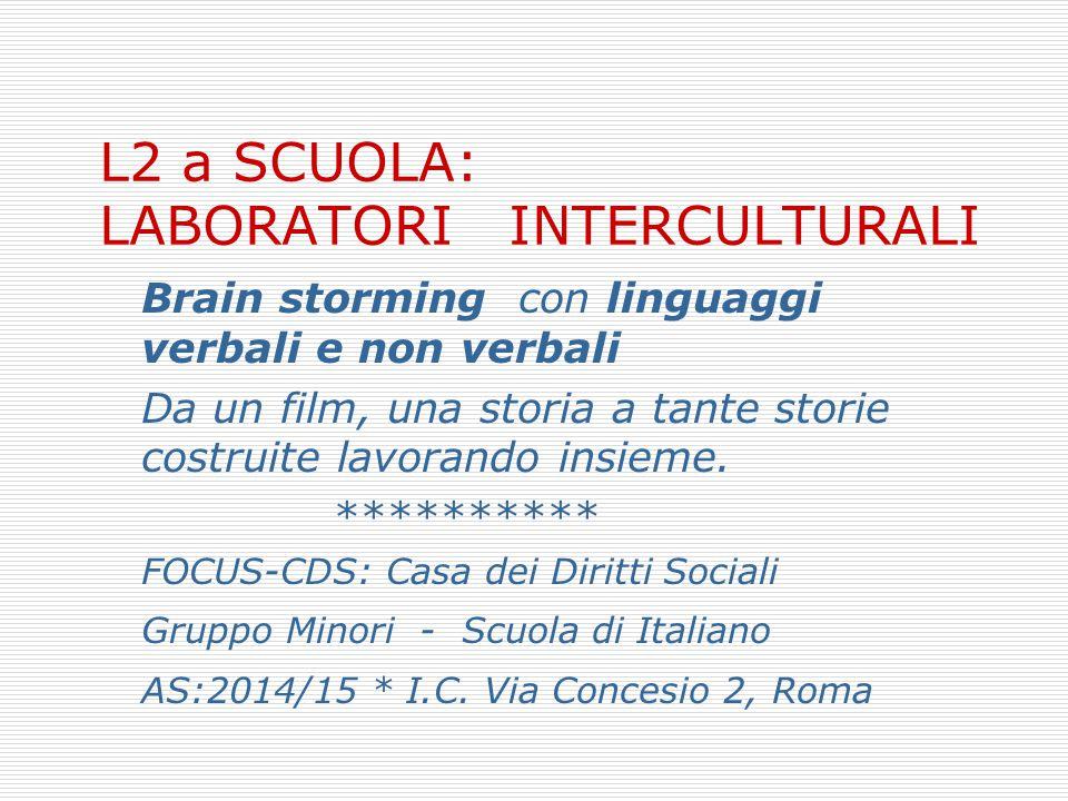 L2 a SCUOLA: LABORATORI INTERCULTURALI Brain storming con linguaggi verbali e non verbali Da un film, una storia a tante storie costruite lavorando in