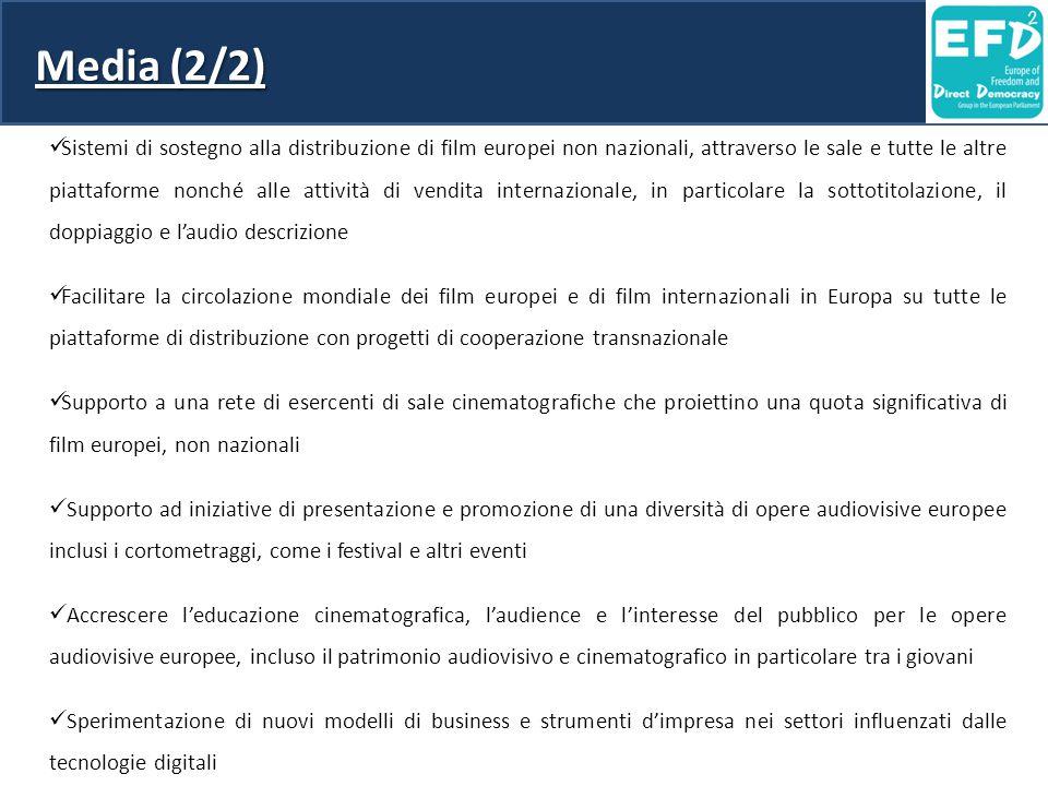 Media (2/2) Sistemi di sostegno alla distribuzione di film europei non nazionali, attraverso le sale e tutte le altre piattaforme nonché alle attività di vendita internazionale, in particolare la sottotitolazione, il doppiaggio e l'audio descrizione Facilitare la circolazione mondiale dei film europei e di film internazionali in Europa su tutte le piattaforme di distribuzione con progetti di cooperazione transnazionale Supporto a una rete di esercenti di sale cinematografiche che proiettino una quota significativa di film europei, non nazionali Supporto ad iniziative di presentazione e promozione di una diversità di opere audiovisive europee inclusi i cortometraggi, come i festival e altri eventi Accrescere l'educazione cinematografica, l'audience e l'interesse del pubblico per le opere audiovisive europee, incluso il patrimonio audiovisivo e cinematografico in particolare tra i giovani Sperimentazione di nuovi modelli di business e strumenti d'impresa nei settori influenzati dalle tecnologie digitali