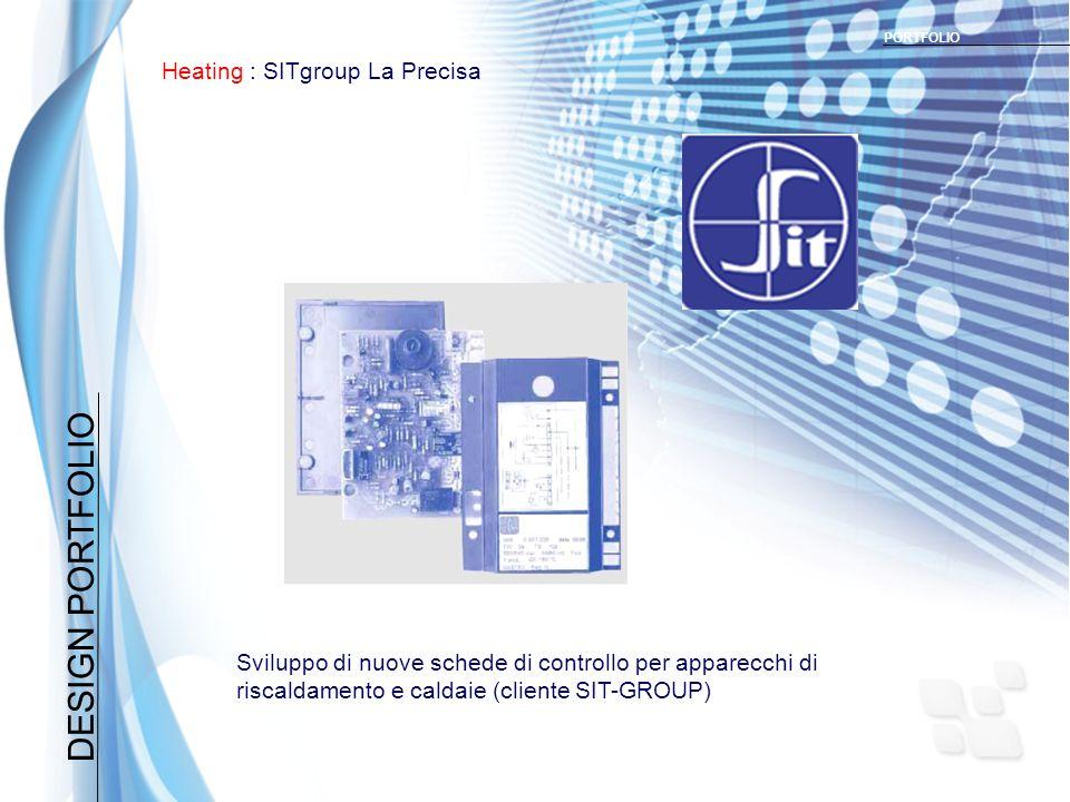 DESIGN PORTFOLIO Heating : SITgroup La Precisa PORTFOLIO Sviluppo di nuove schede di controllo per apparecchi di riscaldamento e caldaie (cliente SIT-GROUP)