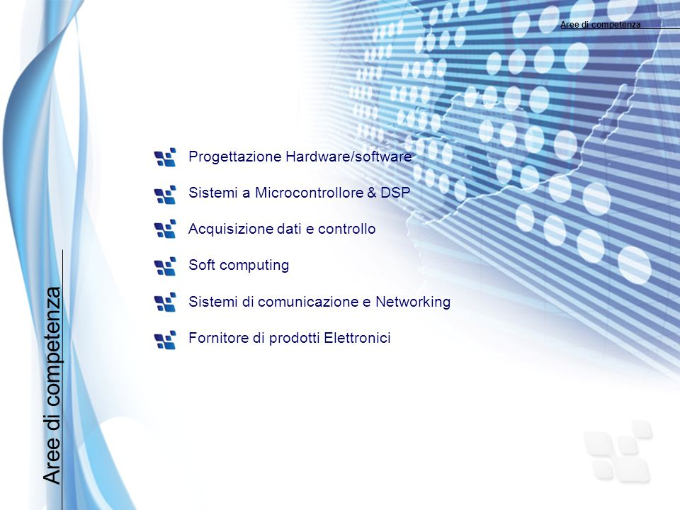 Aree di competenza Progettazione Hardware/software Sistemi a Microcontrollore & DSP Acquisizione dati e controllo Soft computing Sistemi di comunicazione e Networking Fornitore di prodotti Elettronici Aree di competenza