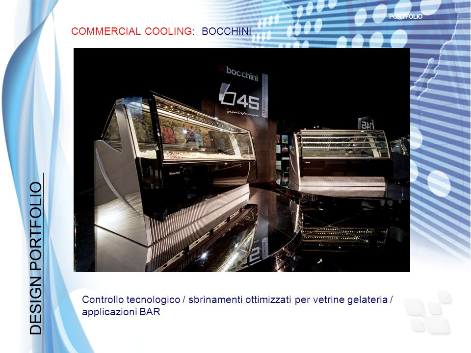DESIGN PORTFOLIO COMMERCIAL COOLING: BOCCHINI PORTFOLIO Controllo tecnologico / sbrinamenti ottimizzati per vetrine gelateria / applicazioni BAR