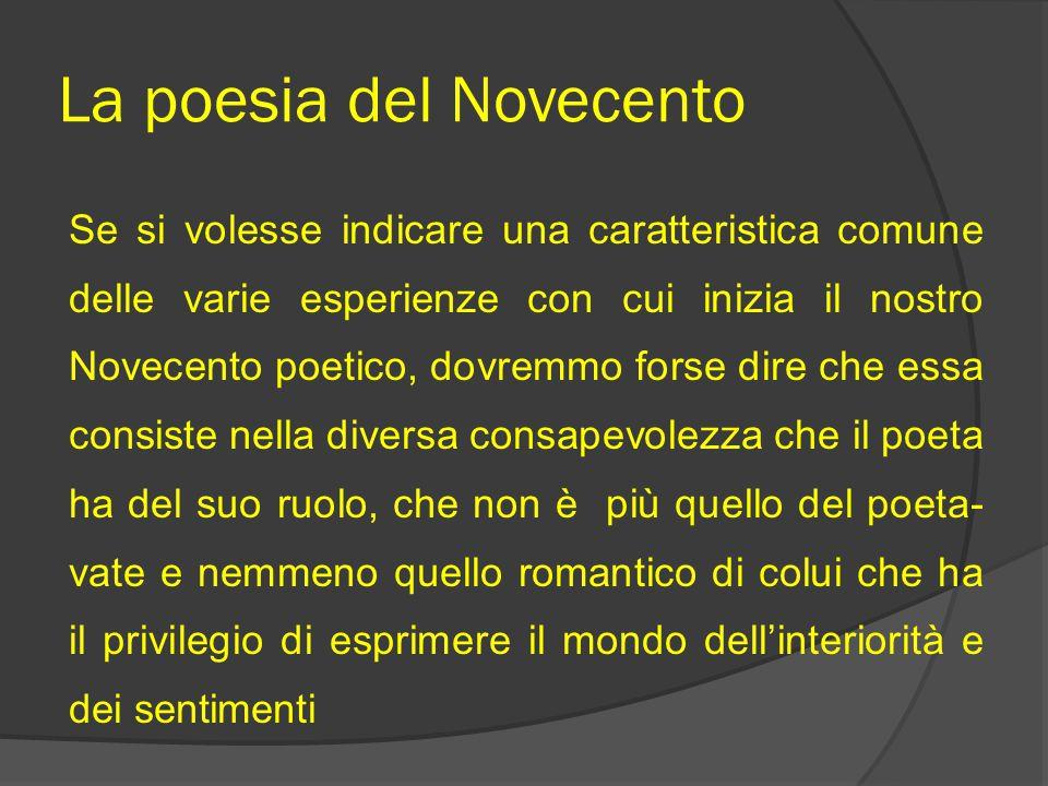 La poesia del Novecento Se si volesse indicare una caratteristica comune delle varie esperienze con cui inizia il nostro Novecento poetico, dovremmo f