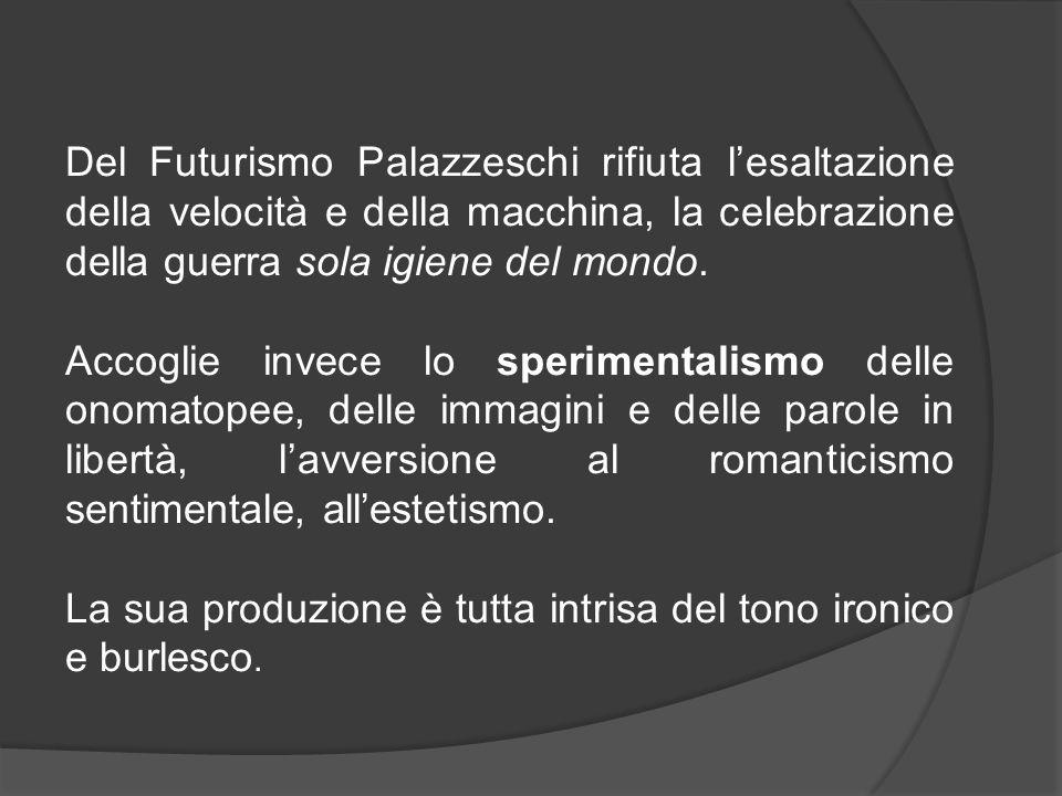 Del Futurismo Palazzeschi rifiuta l'esaltazione della velocità e della macchina, la celebrazione della guerra sola igiene del mondo. Accoglie invece l