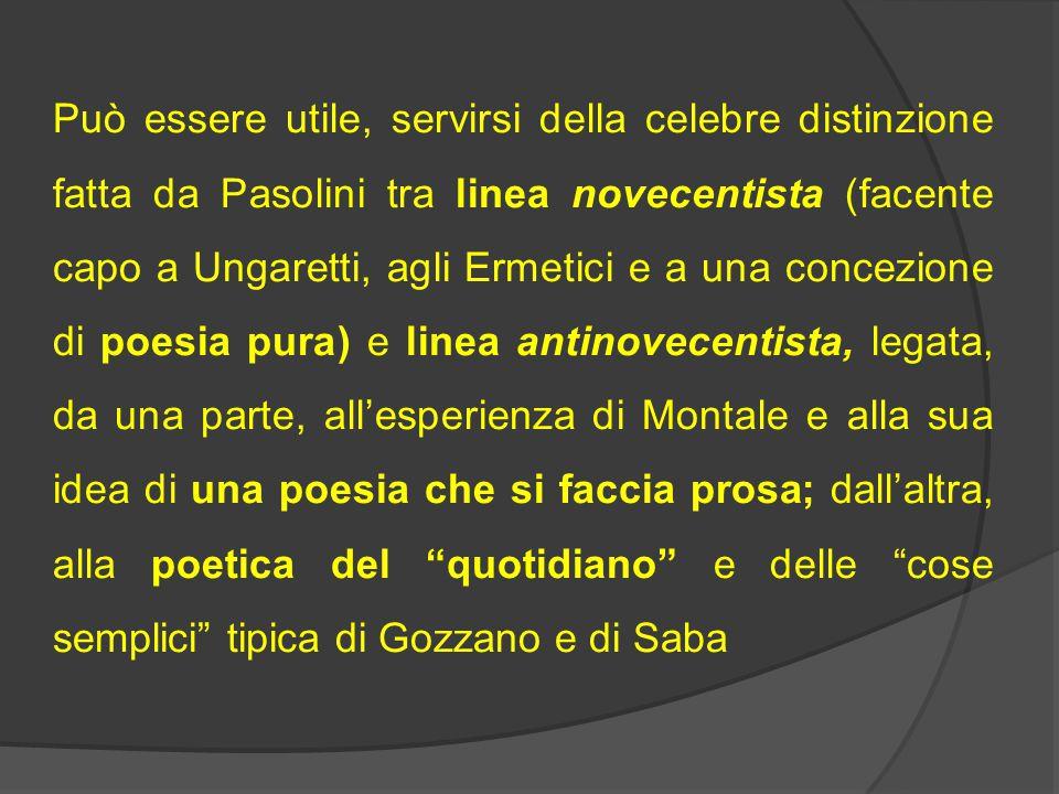 Può essere utile, servirsi della celebre distinzione fatta da Pasolini tra linea novecentista (facente capo a Ungaretti, agli Ermetici e a una concezi