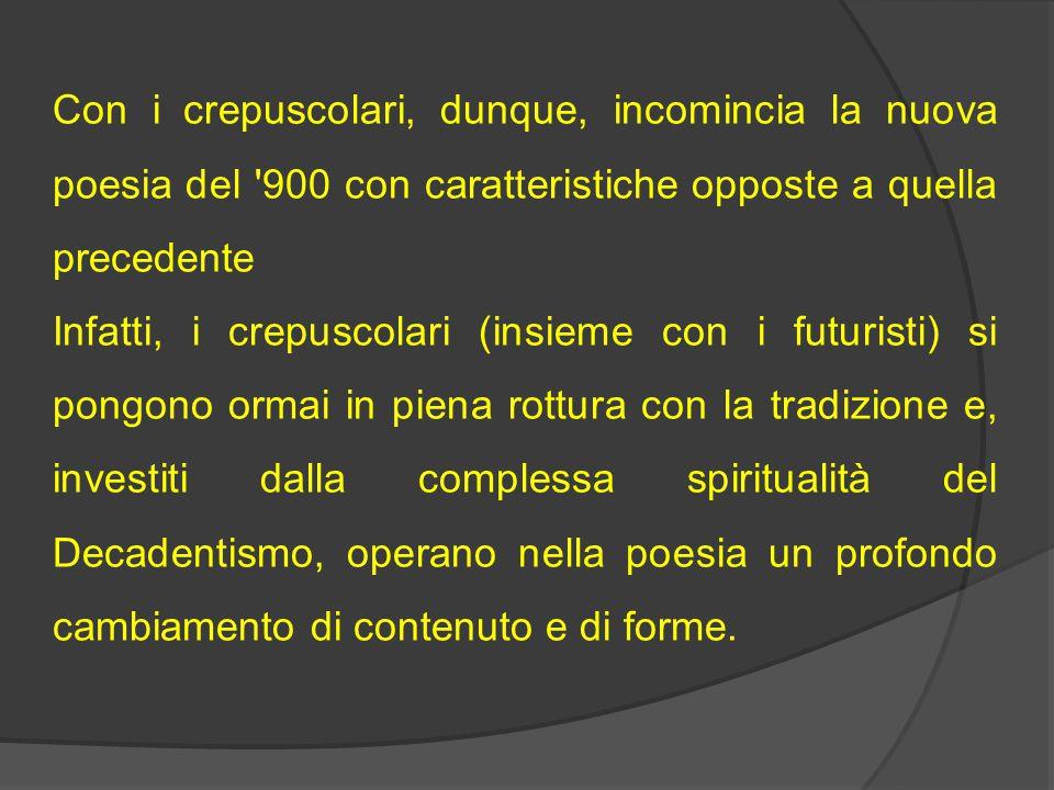 Con i crepuscolari, dunque, incomincia la nuova poesia del '900 con caratteristiche opposte a quella precedente Infatti, i crepuscolari (insieme con i