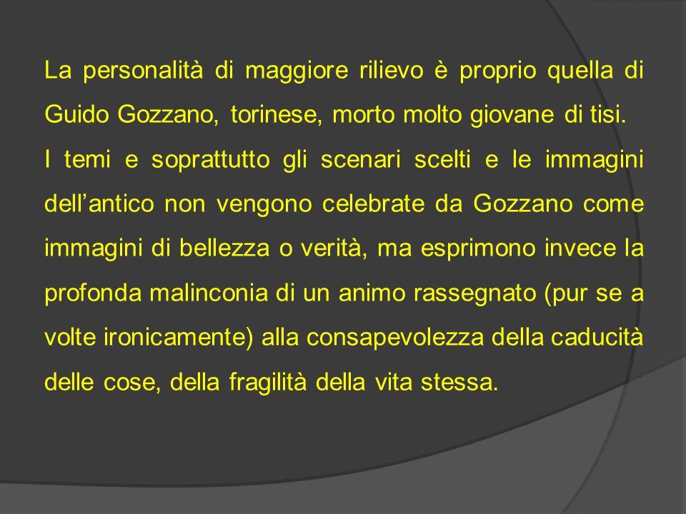 La personalità di maggiore rilievo è proprio quella di Guido Gozzano, torinese, morto molto giovane di tisi. I temi e soprattutto gli scenari scelti e