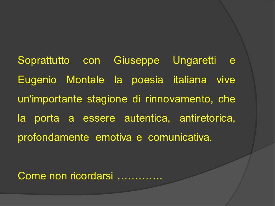 Soprattutto con Giuseppe Ungaretti e Eugenio Montale la poesia italiana vive un'importante stagione di rinnovamento, che la porta a essere autentica,