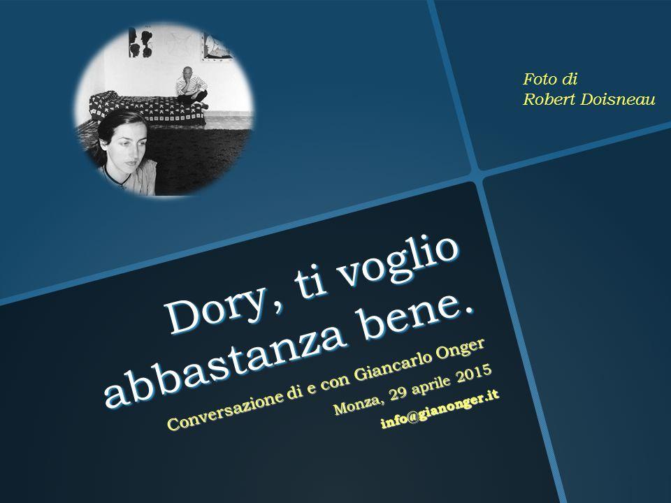Dory, ti voglio abbastanza bene. Conversazione di e con Giancarlo Onger Monza, 29 aprile 2015 info@gianonger.it Foto di Robert Doisneau