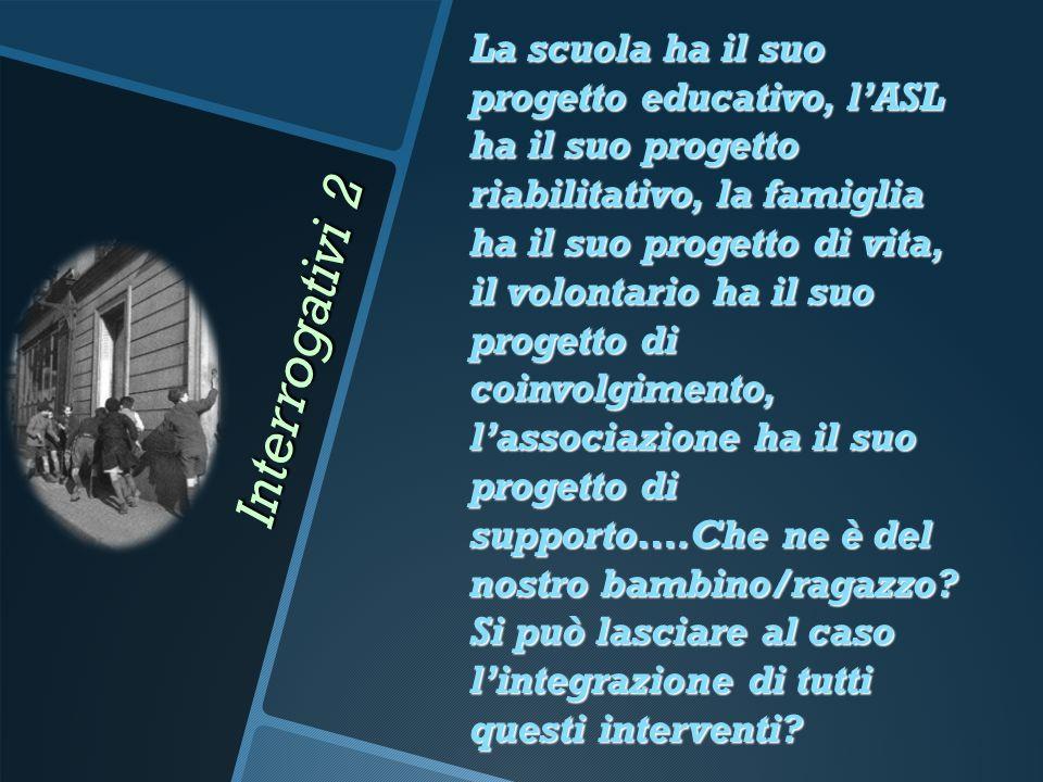 Interrogativi 2 La scuola ha il suo progetto educativo, l'ASL ha il suo progetto riabilitativo, la famiglia ha il suo progetto di vita, il volontario