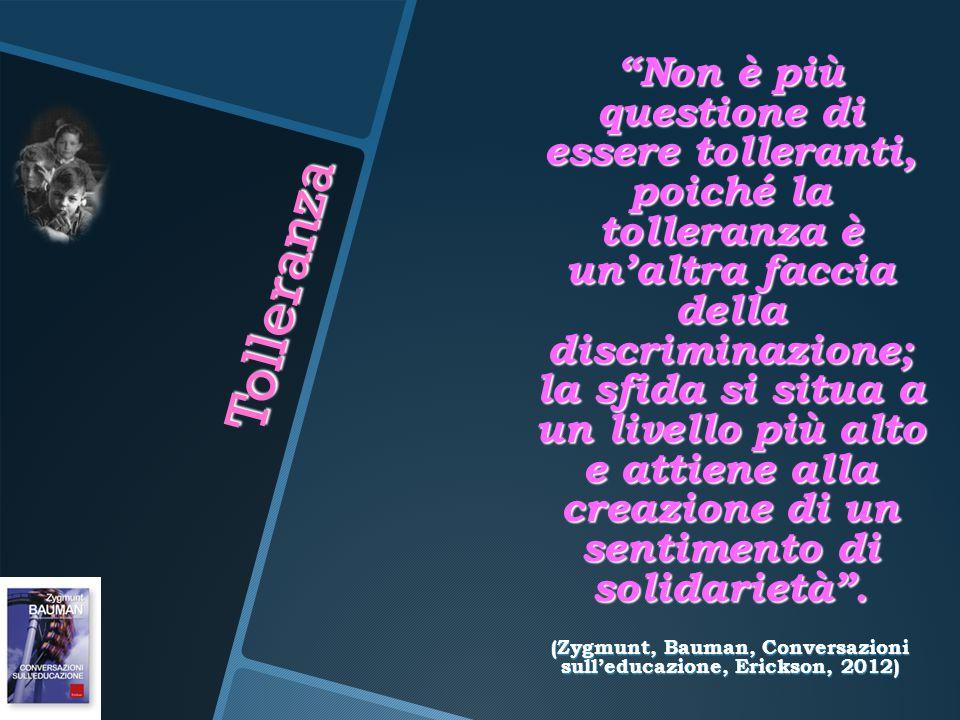 """Tolleranza """"Non è più questione di essere tolleranti, poiché la tolleranza è un'altra faccia della discriminazione; la sfida si situa a un livello più"""
