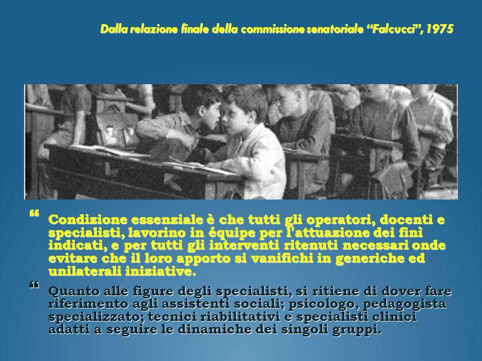 """Dalla relazione finale della commissione senatoriale """"Falcucci"""", 1975  Condizione essenziale è che tutti gli operatori, docenti e specialisti, lavori"""