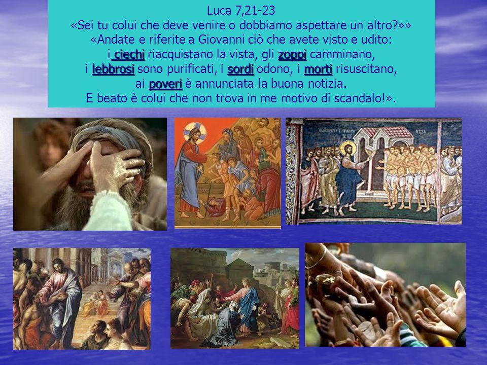 Luca 7,21-23 «Sei tu colui che deve venire o dobbiamo aspettare un altro?»» «Andate e riferite a Giovanni ciò che avete visto e udito: ciechizoppi i c