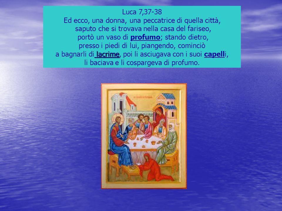Luca 7,37-38 Ed ecco, una donna, una peccatrice di quella città, saputo che si trovava nella casa del fariseo, portò un vaso di profumo; stando dietro