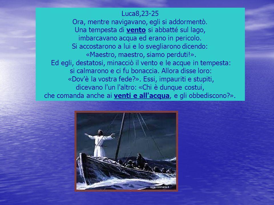 Luca8,23-25 Ora, mentre navigavano, egli si addormentò. Una tempesta di vento si abbatté sul lago, imbarcavano acqua ed erano in pericolo. Si accostar