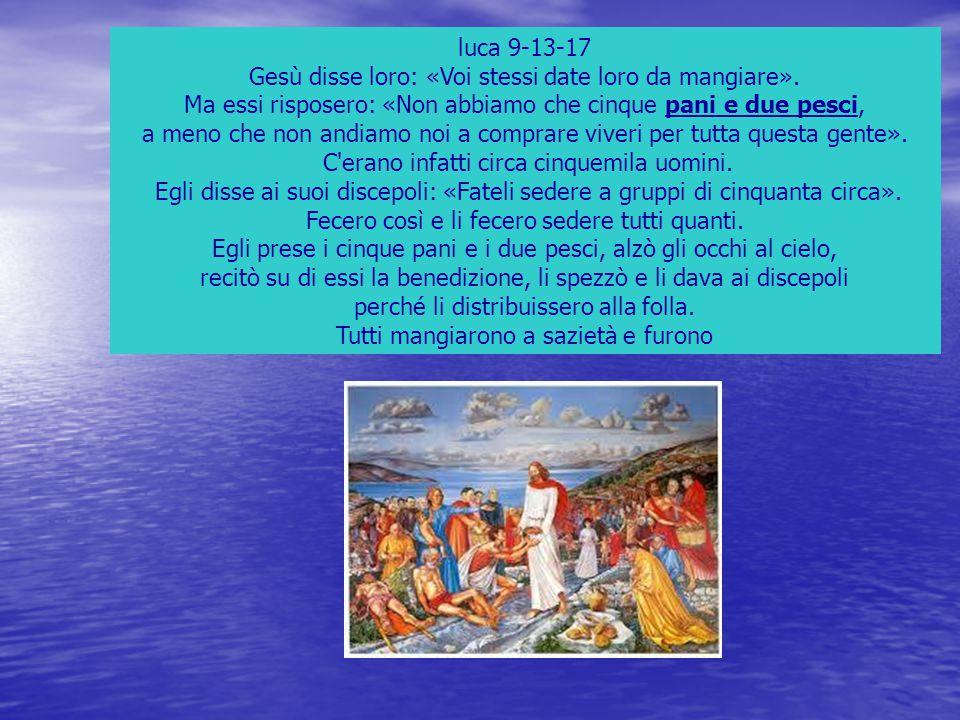 luca 9-13-17 Gesù disse loro: «Voi stessi date loro da mangiare». Ma essi risposero: «Non abbiamo che cinque pani e due pesci, a meno che non andiamo