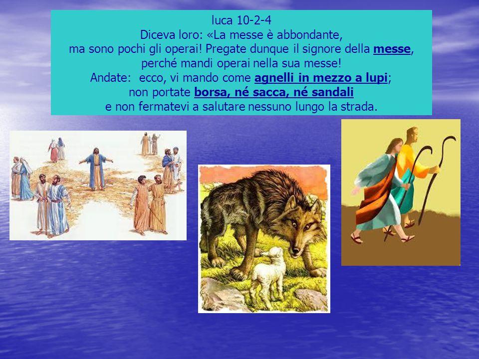 luca 10-2-4 Diceva loro: «La messe è abbondante, ma sono pochi gli operai! Pregate dunque il signore della messe, perché mandi operai nella sua messe!