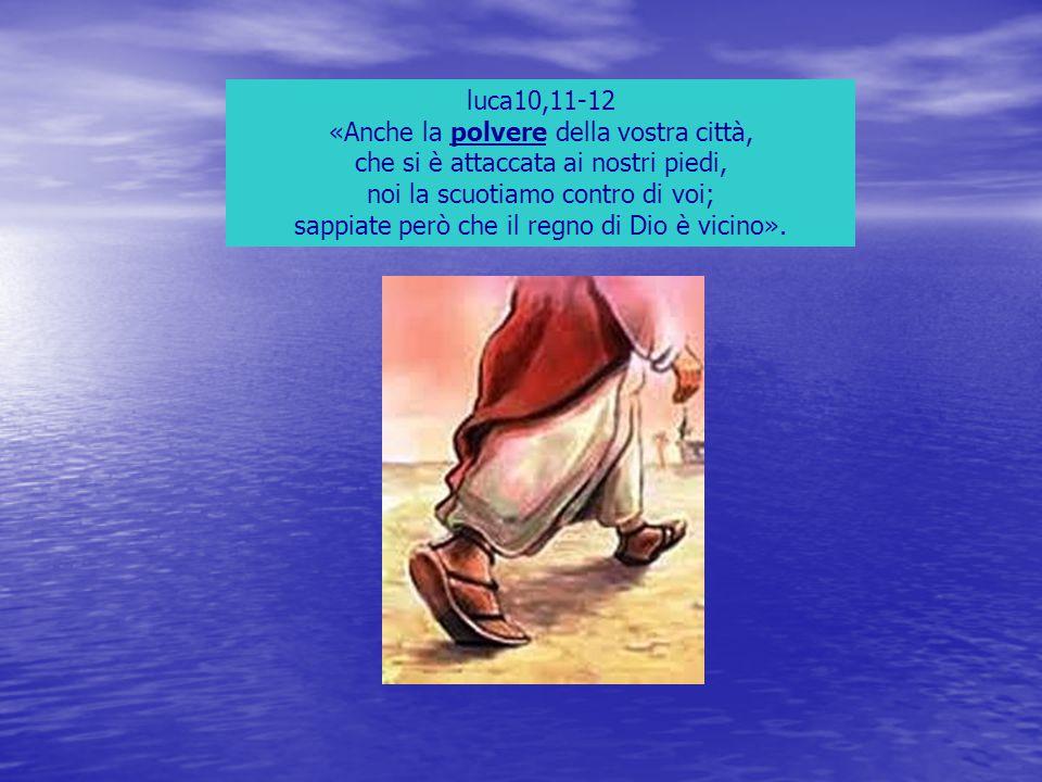 luca10,11-12 «Anche la polvere della vostra città, che si è attaccata ai nostri piedi, noi la scuotiamo contro di voi; sappiate però che il regno di D