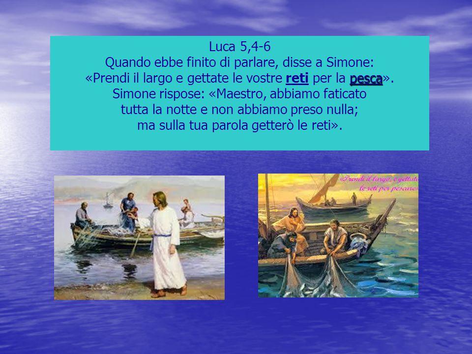 Luca 5,4-6 Quando ebbe finito di parlare, disse a Simone: pesca «Prendi il largo e gettate le vostre reti per la pesca». Simone rispose: «Maestro, abb