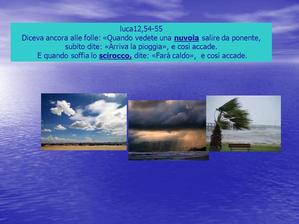 luca12,54-55 Diceva ancora alle folle: «Quando vedete una nuvola salire da ponente, subito dite: «Arriva la pioggia», e così accade. E quando soffia l