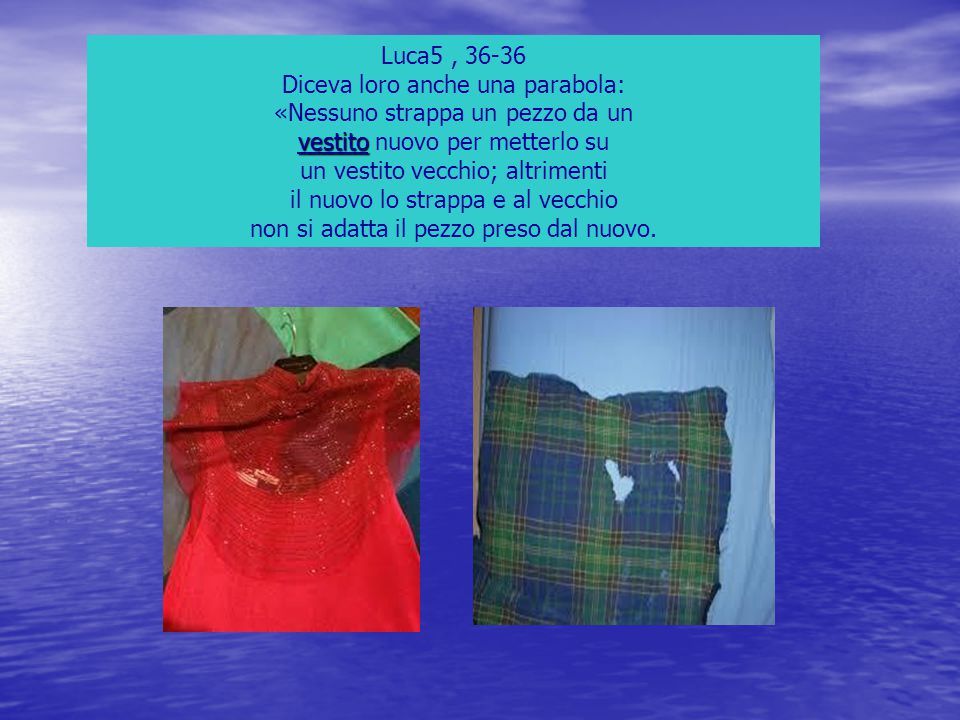 Luca5, 36-36 Diceva loro anche una parabola: «Nessuno strappa un pezzo da un vestito vestito nuovo per metterlo su un vestito vecchio; altrimenti il n