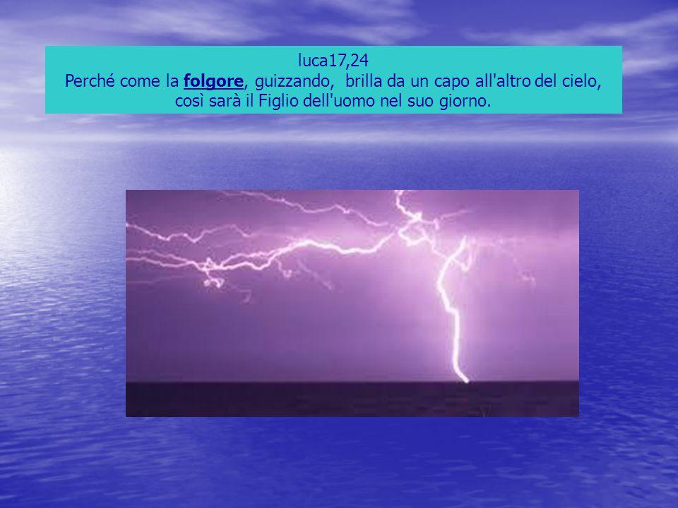 luca17,24 Perché come la folgore, guizzando, brilla da un capo all'altro del cielo, così sarà il Figlio dell'uomo nel suo giorno.