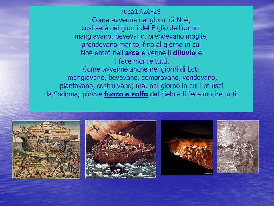 luca17,26-29 Come avvenne nei giorni di Noè, così sarà nei giorni del Figlio dell'uomo: mangiavano, bevevano, prendevano moglie, prendevano marito, fi